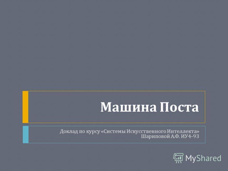 Машина Поста Доклад по курсу « Системы Искусственного Интеллекта » Шариповой А. Ф. ИУ 4-93