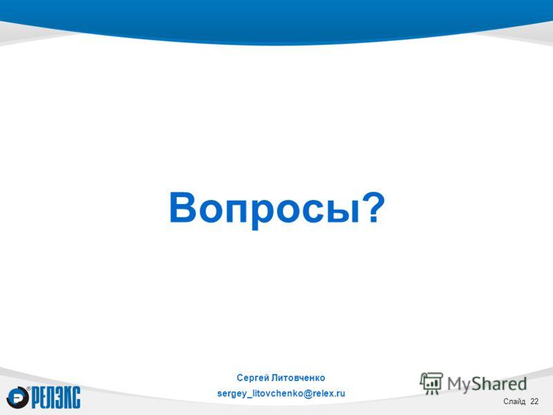 Слайд 22 Вопросы? Сергей Литовченко sergey_litovchenko@relex.ru