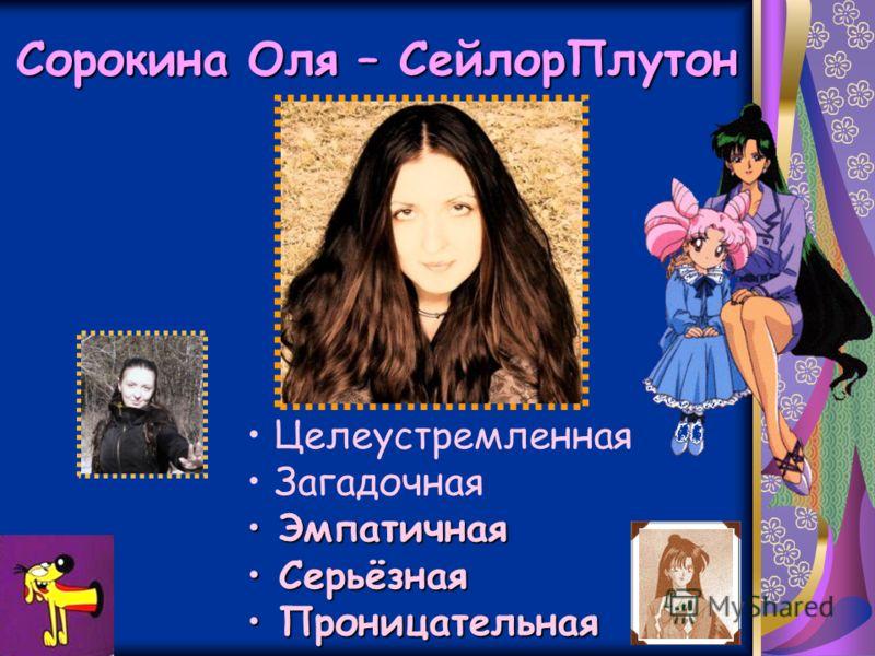 Сорокина Оля – СейлорПлутон Целеустремленная Загадочная Эмпатичная Эмпатичная Серьёзная Серьёзная Проницательная Проницательная