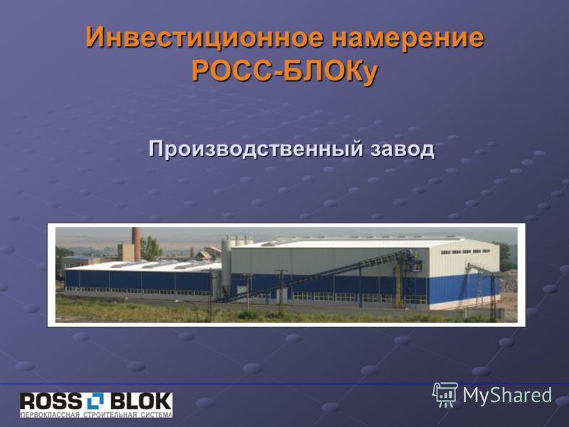 Инвестиционное намерение РОСС-БЛОКу Производственный завод