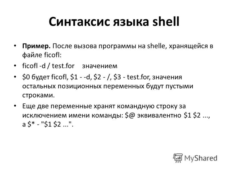 Синтаксис языка shell Пример. После вызова программы на shellе, хранящейся в файле ficofl: ficofl -d / test.for значением $0 будет ficofl, $1 - -d, $2 - /, $3 - test.for, значения остальных позиционных переменных будут пустыми строками. Еще две перем