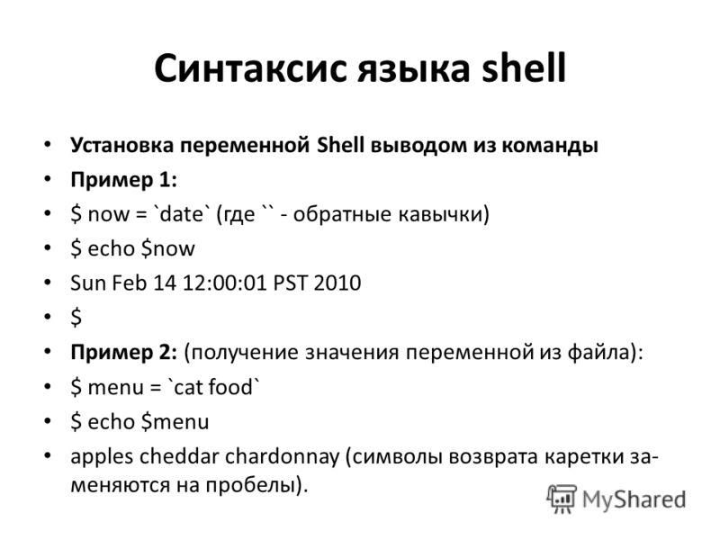 Синтаксис языка shell Установка переменной Shell выводом из команды Пример 1: $ now = `date` (где `` - обратные кавычки) $ echo $now Sun Feb 14 12:00:01 PST 2010 $ Пример 2: (получение значения переменной из файла): $ menu = `cat food` $ echo $menu a