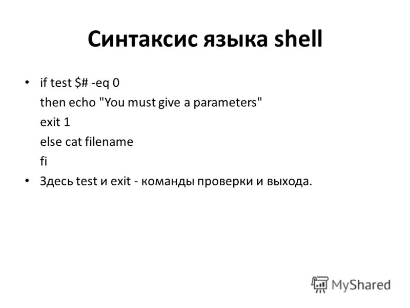 Синтаксис языка shell if test $# -eq 0 then echo You must give a parameters exit 1 else cat filename fi Здесь test и exit - команды проверки и выхода.