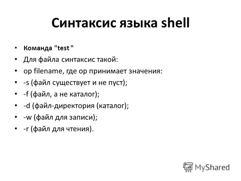 Синтаксис языка shell Команда test  Для файла синтаксис такой: op filename, где op принимает значения: -s (файл существует и не пуст); -f (файл, а не каталог); -d (файл-директория (каталог); -w (файл для записи); -r (файл для чтения).