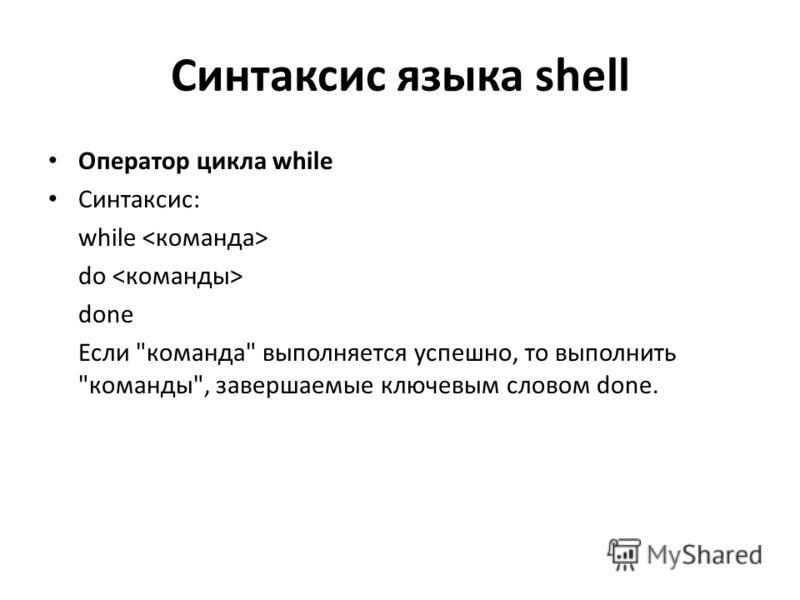Синтаксис языка shell Оператор цикла while Синтаксис: while do done Если команда выполняется успешно, то выполнить команды, завершаемые ключевым словом done.