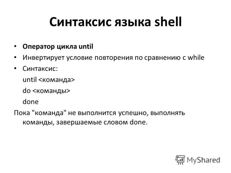 Синтаксис языка shell Оператор цикла until Инвертирует условие повторения по сравнению с while Синтаксис: until do done Пока команда не выполнится успешно, выполнять команды, завершаемые словом done.