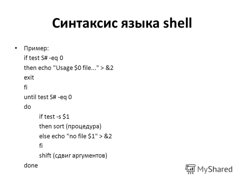 Синтаксис языка shell Пример: if test S# -eq 0 then echo Usage $0 file... > &2 exit fi until test S# -eq 0 do if test -s $1 then sort (процедура) else echo no file $1 > &2 fi shift (сдвиг аргументов) done