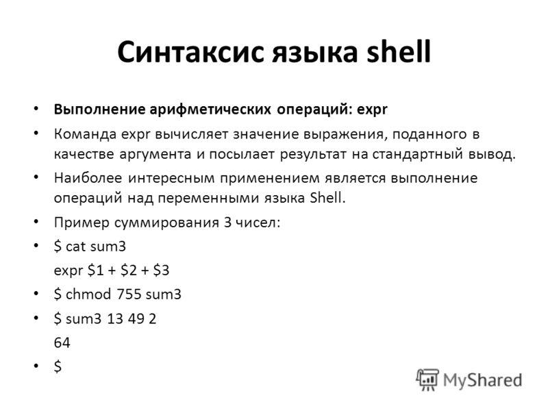 Синтаксис языка shell Выполнение арифметических операций: expr Команда expr вычисляет значение выражения, поданного в качестве аргумента и посылает результат на стандартный вывод. Наиболее интересным применением является выполнение операций над перем