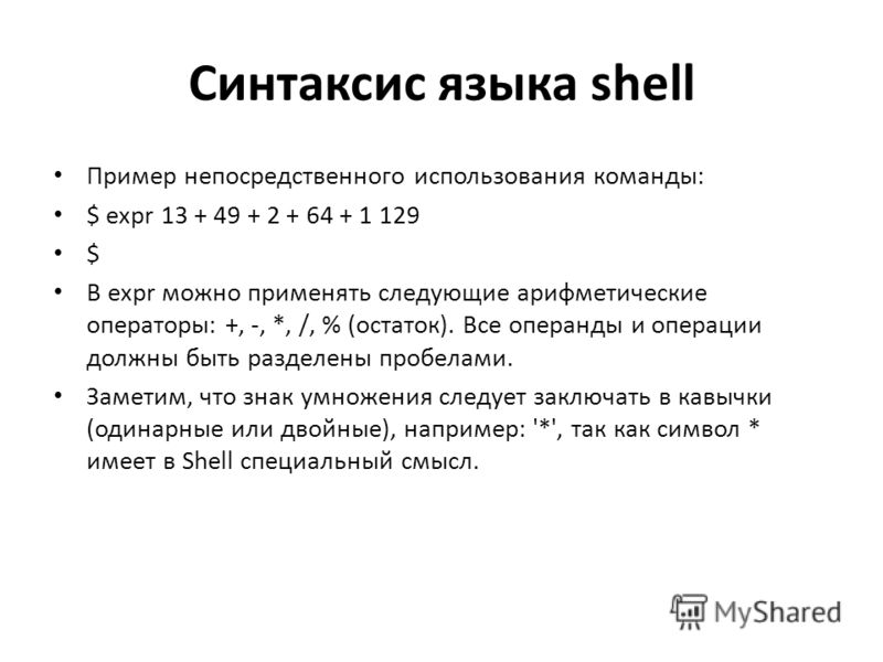 Синтаксис языка shell Пример непосредственного использования команды: $ expr 13 + 49 + 2 + 64 + 1 129 $ В expr можно применять следующие арифметические операторы: +, -, *, /, % (остаток). Все операнды и операции должны быть разделены пробелами. Замет