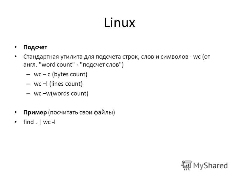 Linux Подсчет Стандартная утилита для подсчета строк, слов и символов - wc (от англ. word count - подсчет слов) – wc – c (bytes count) – wc –l (lines count) – wc –w(words count) Пример (посчитать свои файлы) find. | wc -l
