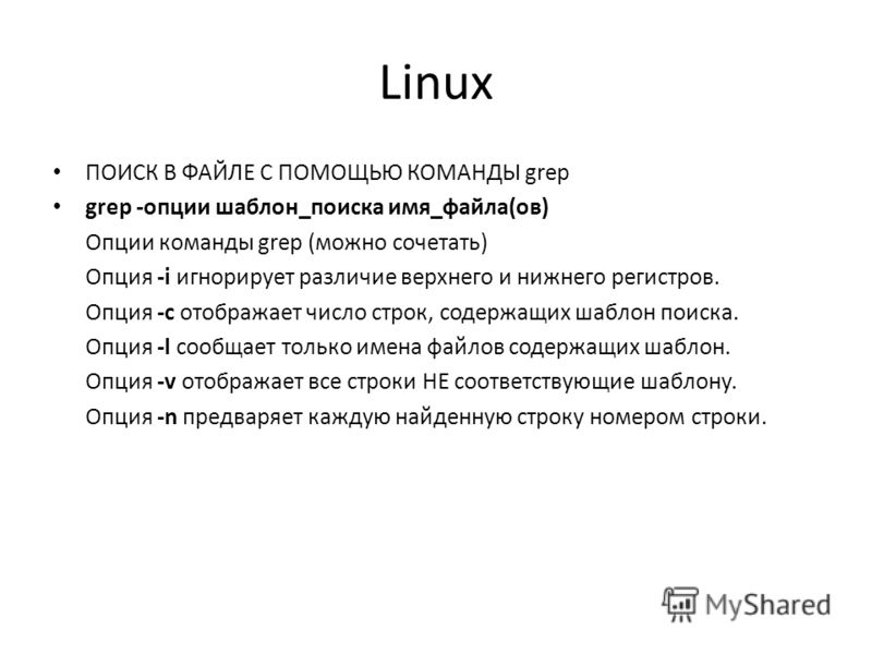 Linux ПОИСК В ФАЙЛЕ С ПОМОЩЬЮ КОМАНДЫ grep grep -опции шаблон_поиска имя_файла(ов) Опции команды grep (можно сочетать) Опция -i игнорирует различие верхнего и нижнего регистров. Опция -c отображает число строк, содержащих шаблон поиска. Опция -l сооб