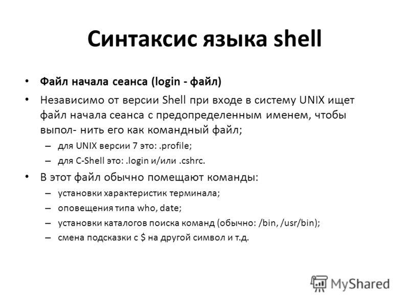 Синтаксис языка shell Файл начала сеанса (login - файл) Независимо от версии Shell при входе в систему UNIX ищет файл начала сеанса с предопределенным именем, чтобы выпол- нить его как командный файл; – для UNIX версии 7 это:.profile; – для C-Shell э