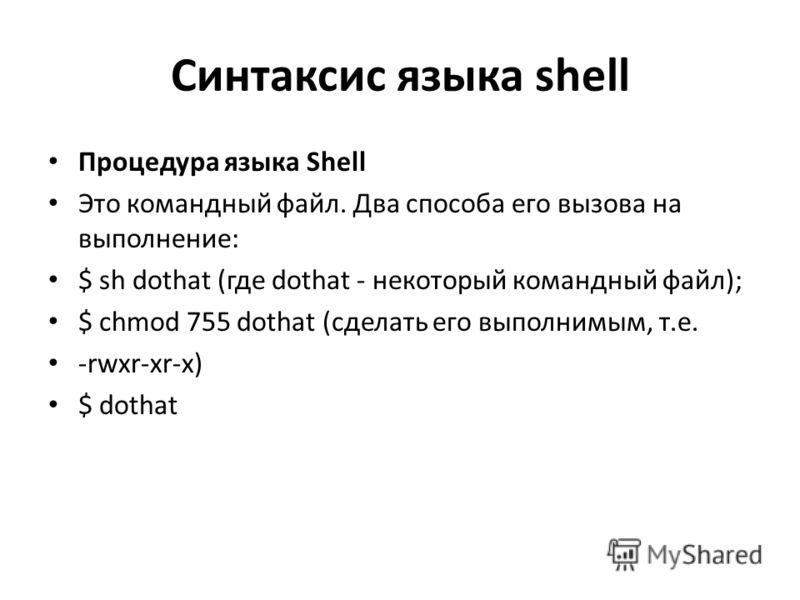 Синтаксис языка shell Процедура языка Shell Это командный файл. Два способа его вызова на выполнение: $ sh dothat (где dothat - некоторый командный файл); $ chmod 755 dothat (сделать его выполнимым, т.е. -rwxr-xr-x) $ dothat