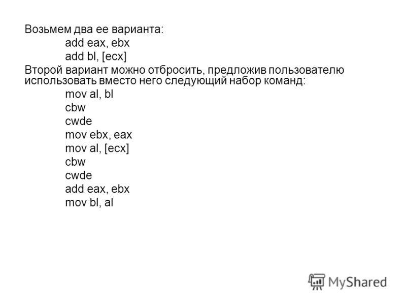 Возьмем два ее варианта: add eax, ebx add bl, [ecx] Второй вариант можно отбросить, предложив пользователю использовать вместо него следующий набор команд: mov al, bl cbw cwde mov ebx, eax mov al, [ecx] cbw cwde add eax, ebx mov bl, al