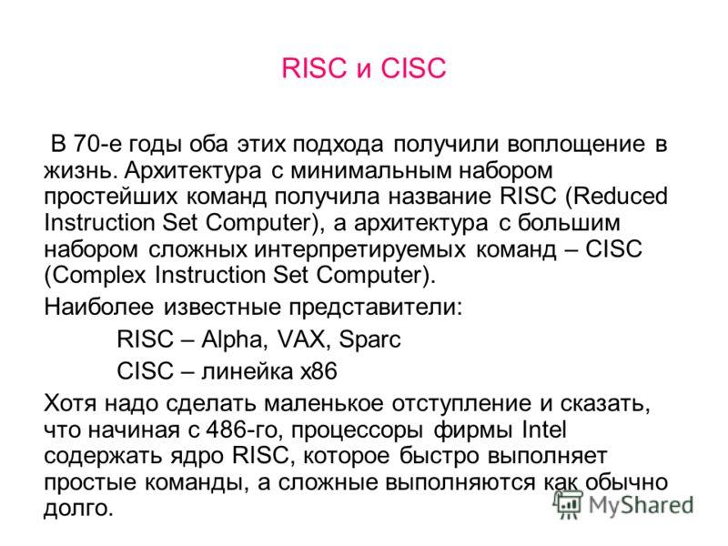 RISC и CISC В 70-е годы оба этих подхода получили воплощение в жизнь. Архитектура с минимальным набором простейших команд получила название RISC (Reduced Instruction Set Computer), а архитектура с большим набором сложных интерпретируемых команд – CIS