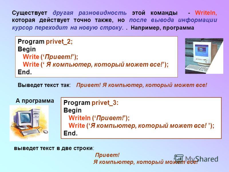 Существует другая разновидность этой команды - Writeln, которая действует точно также, но после вывода информации курсор переходит на новую строку.. Например, программа Program privet_2; Begin Write (Привет!); Write ( Я компьютер, который может все!)