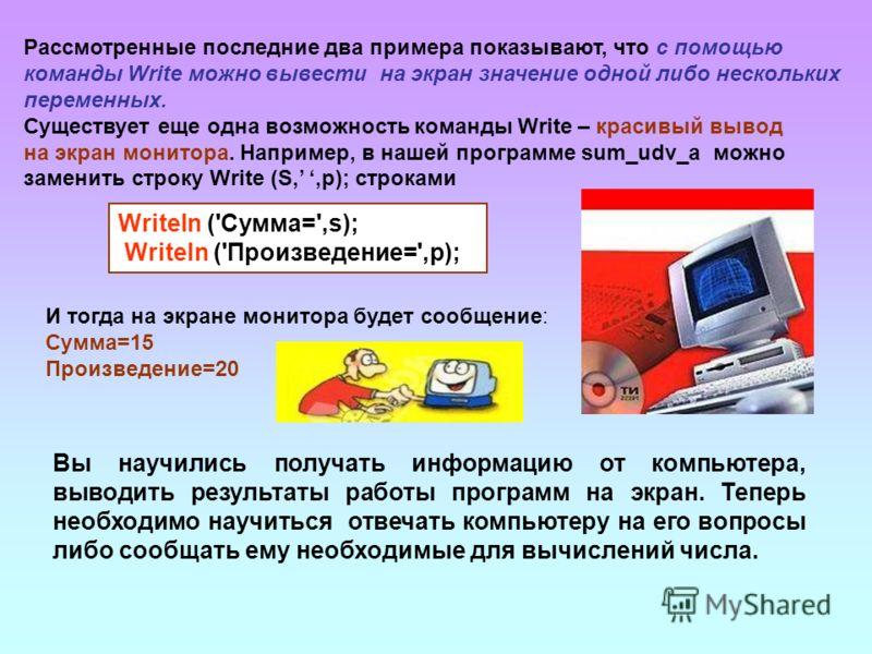 Рассмотренные последние два примера показывают, что с помощью команды Write можно вывести на экран значение одной либо нескольких переменных. Существует еще одна возможность команды Write – красивый вывод на экран монитора. Например, в нашей программ
