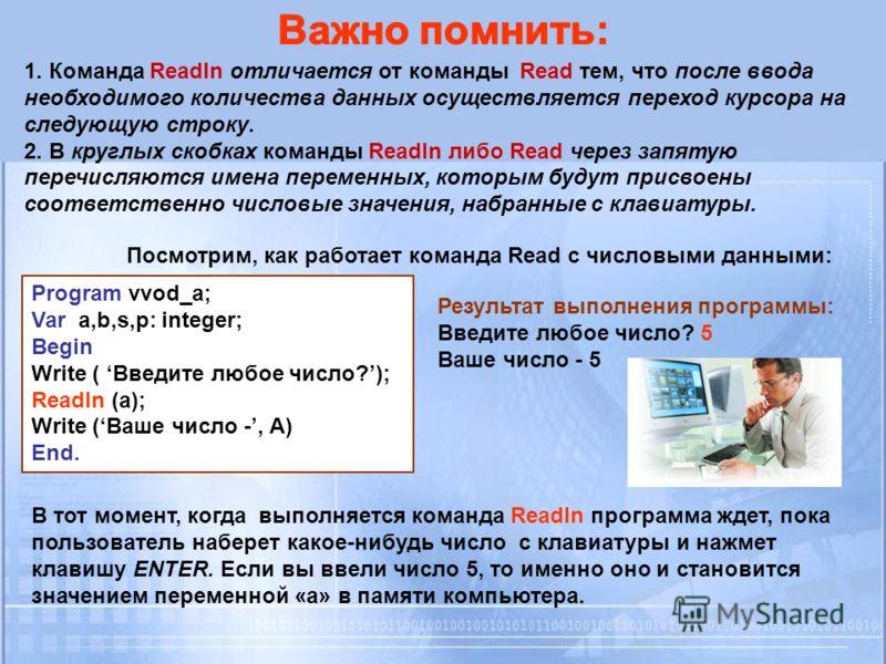 1. Команда Readln отличается от команды Read тем, что после ввода необходимого количества данных осуществляется переход курсора на следующую строку. 2. В круглых скобках команды Readln либо Read через запятую перечисляются имена переменных, которым б