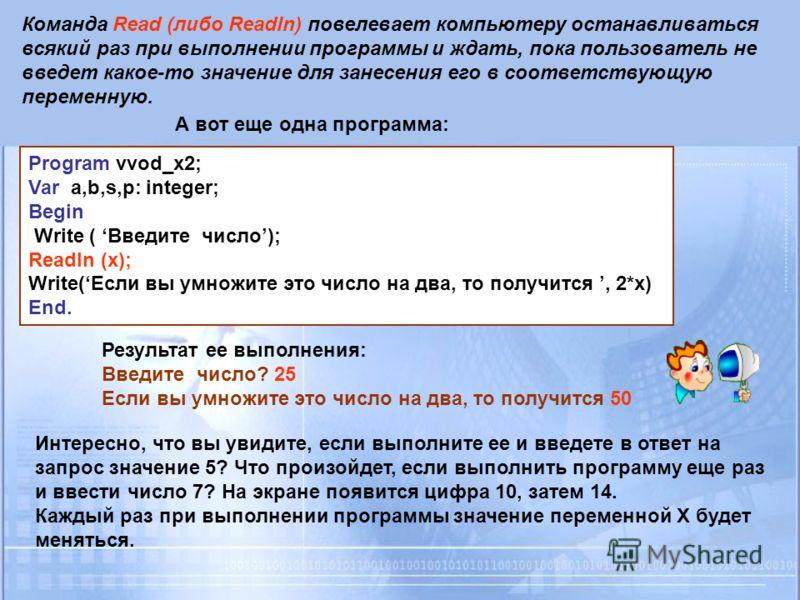 Команда Read (либо Readln) повелевает компьютеру останавливаться всякий раз при выполнении программы и ждать, пока пользователь не введет какое-то значение для занесения его в соответствующую переменную. А вот еще одна программа: Program vvod_x2; Var