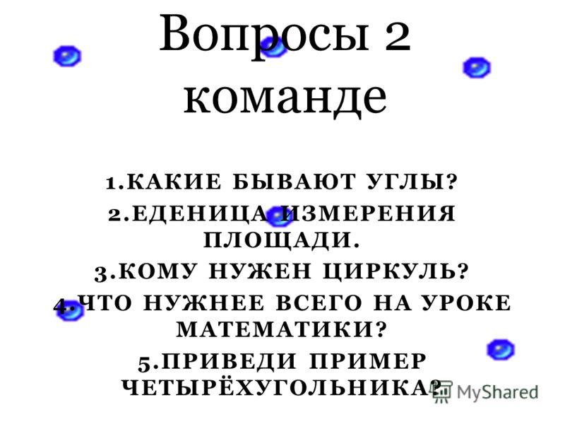 1.КАКИЕ БЫВАЮТ УГЛЫ? 2.ЕДЕНИЦА ИЗМЕРЕНИЯ ПЛОЩАДИ. 3.КОМУ НУЖЕН ЦИРКУЛЬ? 4.ЧТО НУЖНЕЕ ВСЕГО НА УРОКЕ МАТЕМАТИКИ? 5.ПРИВЕДИ ПРИМЕР ЧЕТЫРЁХУГОЛЬНИКА? Вопросы 2 команде