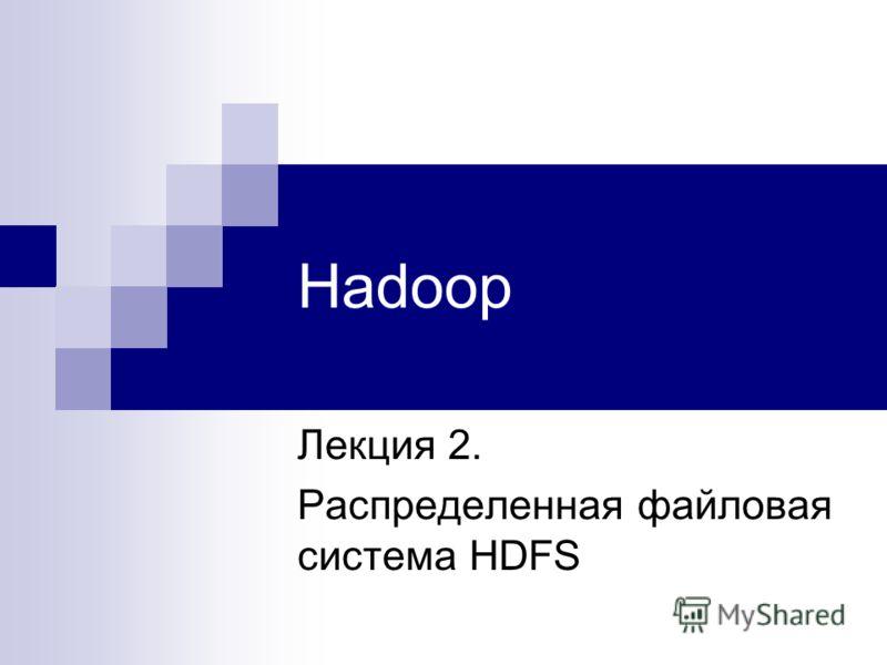 Hadoop Лекция 2. Распределенная файловая система HDFS