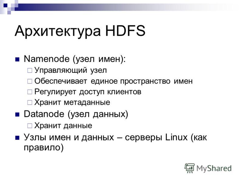 Namenode (узел имен): Управляющий узел Обеспечивает единое пространство имен Регулирует доступ клиентов Хранит метаданные Datanode (узел данных) Хранит данные Узлы имен и данных – серверы Linux (как правило)