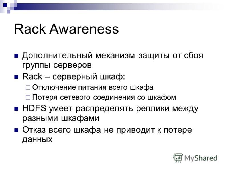 Rack Awareness Дополнительный механизм защиты от сбоя группы серверов Rack – серверный шкаф: Отключение питания всего шкафа Потеря сетевого соединения со шкафом HDFS умеет распределять реплики между разными шкафами Отказ всего шкафа не приводит к пот