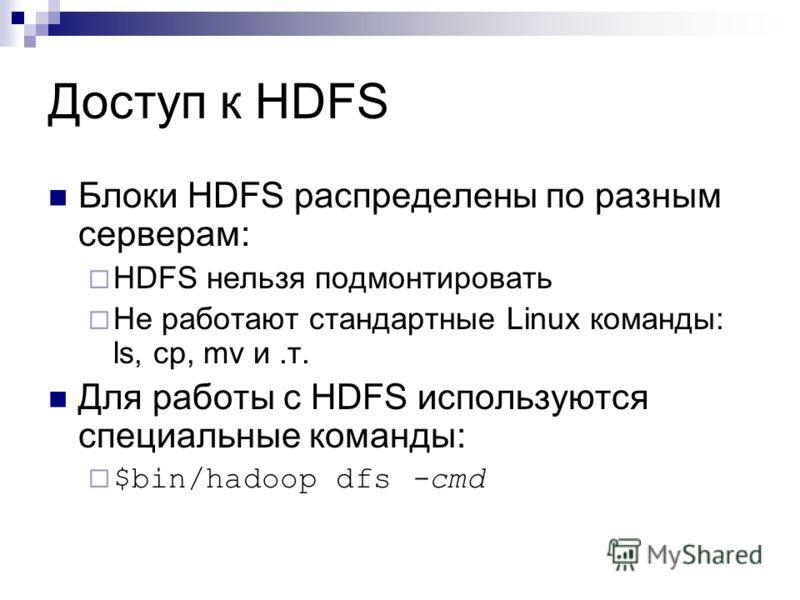 Доступ к HDFS Блоки HDFS распределены по разным серверам: HDFS нельзя подмонтировать Не работают стандартные Linux команды: ls, cp, mv и.т. Для работы с HDFS используются специальные команды: $bin/hadoop dfs -cmd
