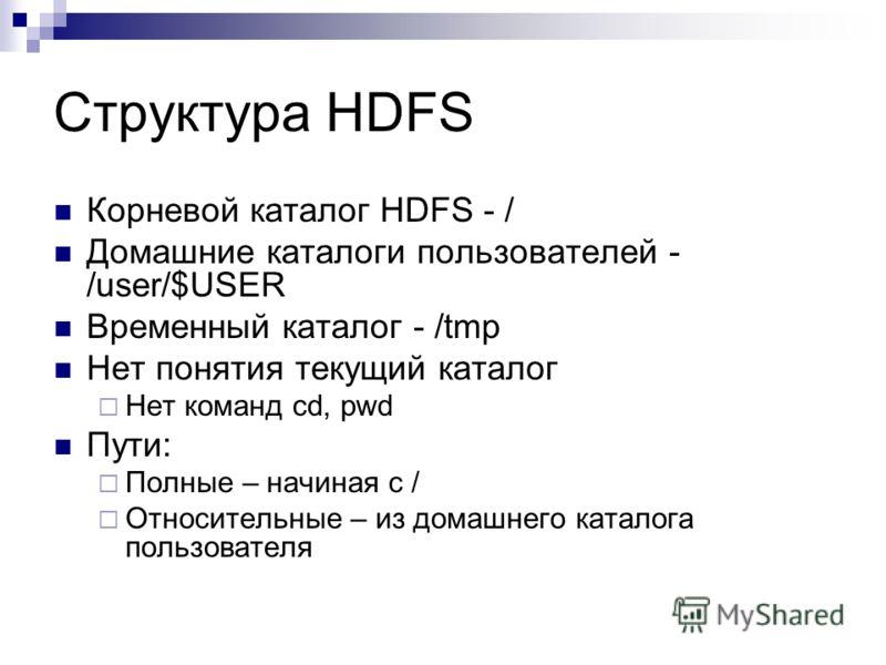 Структура HDFS Корневой каталог HDFS - / Домашние каталоги пользователей - /user/$USER Временный каталог - /tmp Нет понятия текущий каталог Нет команд cd, pwd Пути: Полные – начиная с / Относительные – из домашнего каталога пользователя