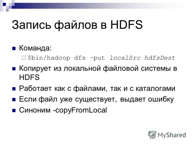 Запись файлов в HDFS Команда: $bin/hadoop dfs –put localSrc hdfsDest Копирует из локальной файловой системы в HDFS Работает как с файлами, так и с каталогами Если файл уже существует, выдает ошибку Синоним -copyFromLocal