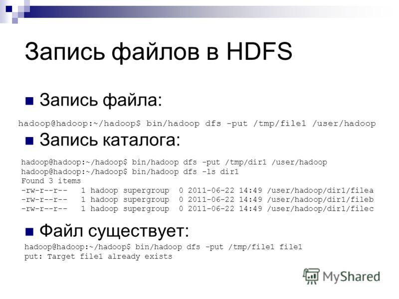 Запись файлов в HDFS Запись файла: Запись каталога: Файл существует: hadoop@hadoop:~/hadoop$ bin/hadoop dfs -put /tmp/file1 /user/hadoop hadoop@hadoop:~/hadoop$ bin/hadoop dfs -put /tmp/dir1 /user/hadoop hadoop@hadoop:~/hadoop$ bin/hadoop dfs -ls dir