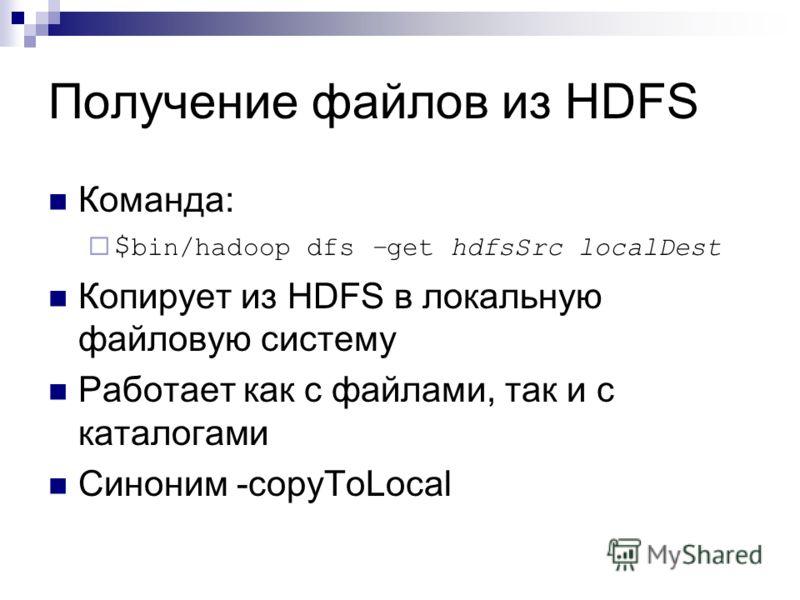 Получение файлов из HDFS Команда: $ bin/hadoop dfs –get hdfsSrc localDest Копирует из HDFS в локальную файловую систему Работает как с файлами, так и с каталогами Синоним -copyToLocal