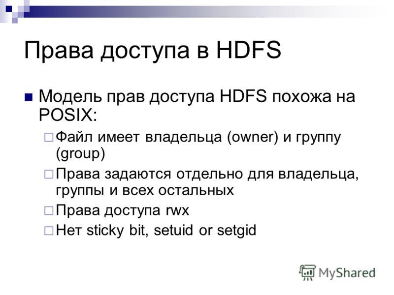 Права доступа в HDFS Модель прав доступа HDFS похожа на POSIX: Файл имеет владельца (owner) и группу (group) Права задаются отдельно для владельца, группы и всех остальных Права доступа rwx Нет sticky bit, setuid or setgid