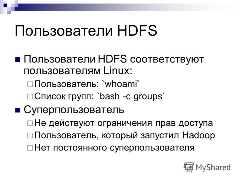 Пользователи HDFS Пользователи HDFS соответствуют пользователям Linux: Пользователь: `whoami` Список групп: `bash -c groups` Суперпользователь Не действуют ограничения прав доступа Пользователь, который запустил Hadoop Нет постоянного суперпользовате