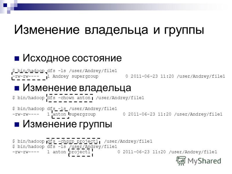 Изменение владельца и группы Исходное состояние Изменение владельца Изменение группы $ bin/hadoop dfs -ls /user/Andrey/file1 -rw-rw---- 1 Andrey supergroup 0 2011-06-23 11:20 /user/Andrey/file1 $ bin/hadoop dfs -chown anton /user/Andrey/file1 $ bin/h