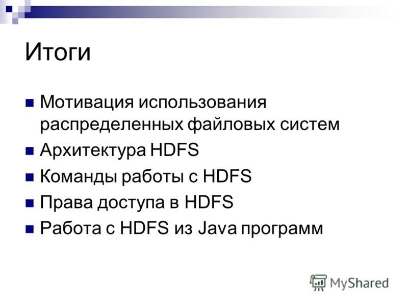 Итоги Мотивация использования распределенных файловых систем Архитектура HDFS Команды работы с HDFS Права доступа в HDFS Работа с HDFS из Java программ