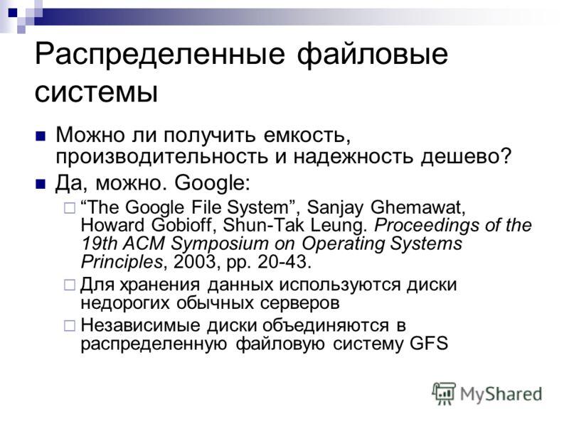 Распределенные файловые системы Можно ли получить емкость, производительность и надежность дешево? Да, можно. Google: The Google File System, Sanjay Ghemawat, Howard Gobioff, Shun-Tak Leung. Proceedings of the 19th ACM Symposium on Operating Systems