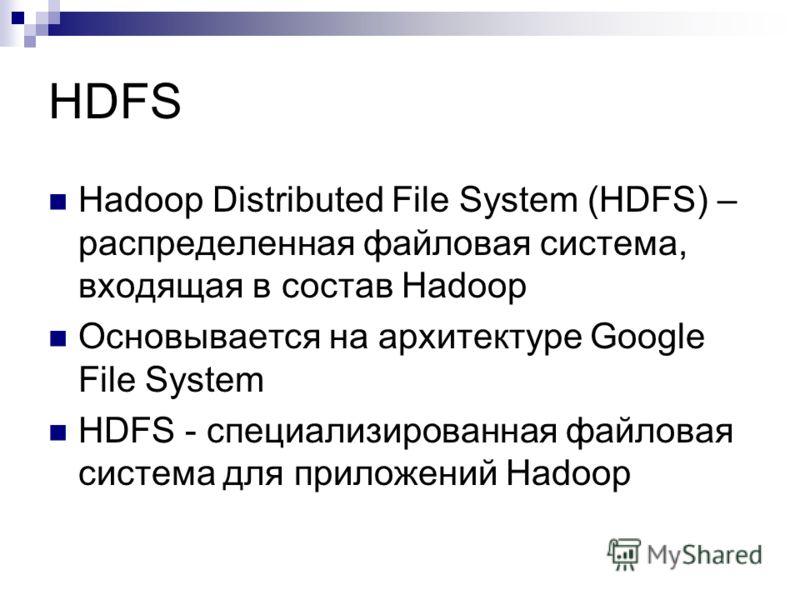HDFS Hadoop Distributed File System (HDFS) – распределенная файловая система, входящая в состав Hadoop Основывается на архитектуре Google File System HDFS - специализированная файловая система для приложений Hadoop