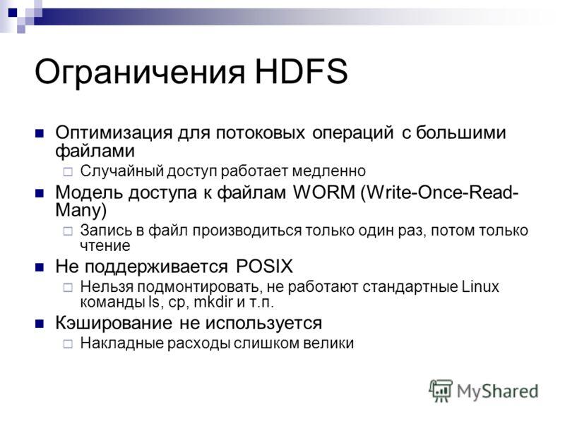 Ограничения HDFS Оптимизация для потоковых операций с большими файлами Случайный доступ работает медленно Модель доступа к файлам WORM (Write-Once-Read- Many) Запись в файл производиться только один раз, потом только чтение Не поддерживается POSIX Не