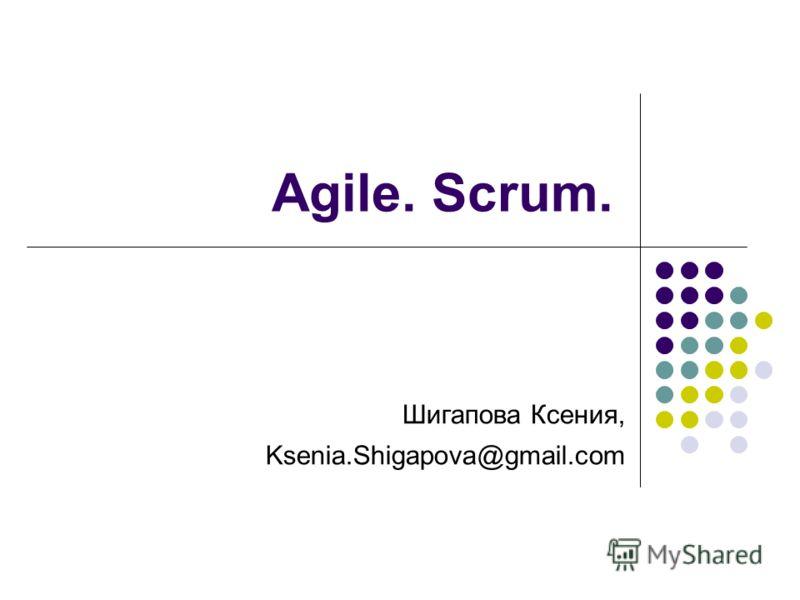 Agile. Scrum. Шигапова Ксения, Ksenia.Shigapova@gmail.com