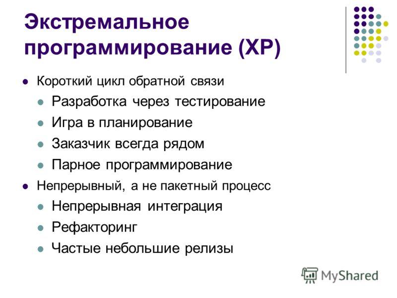 Экстремальное программирование (XP) Короткий цикл обратной связи Разработка через тестирование Игра в планирование Заказчик всегда рядом Парное программирование Непрерывный, а не пакетный процесс Непрерывная интеграция Рефакторинг Частые небольшие ре