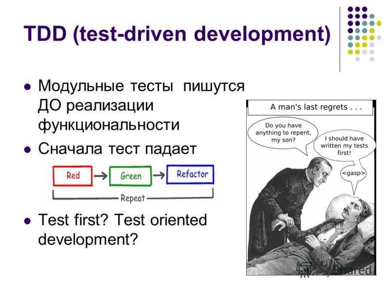 TDD (test-driven development) Модульные тесты пишутся ДО реализации функциональности Сначала тест падает Test first? Test oriented development?