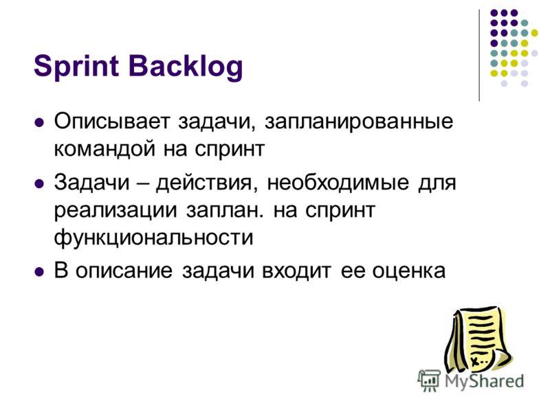 Sprint Backlog Описывает задачи, запланированные командой на спринт Задачи – действия, необходимые для реализации заплан. на спринт функциональности В описание задачи входит ее оценка