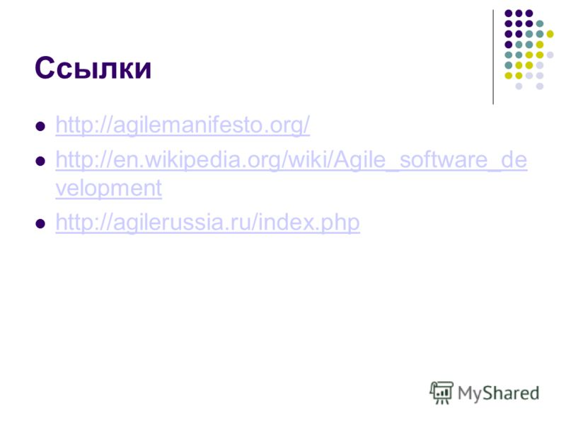 Ссылки http://agilemanifesto.org/ http://en.wikipedia.org/wiki/Agile_software_de velopment http://en.wikipedia.org/wiki/Agile_software_de velopment http://agilerussia.ru/index.php