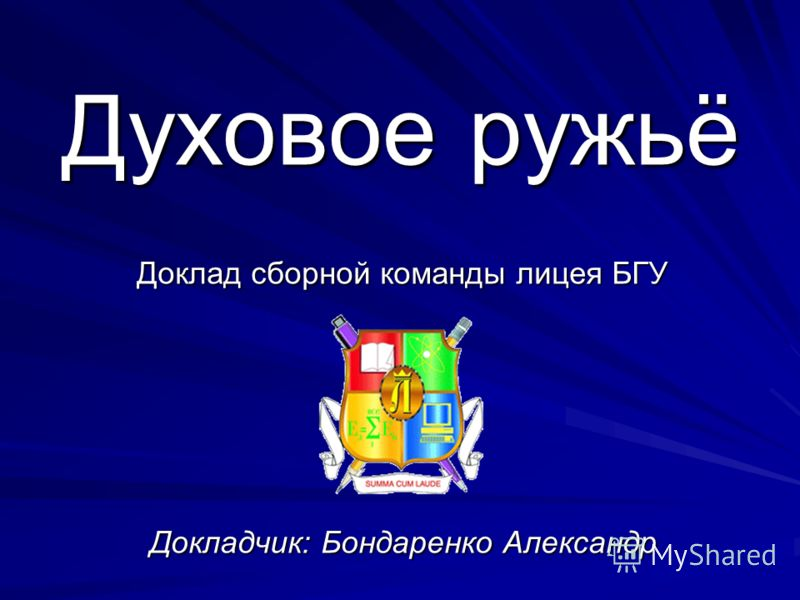 Доклад сборной команды лицея БГУ Докладчик: Бондаренко Александр Духовое ружьё