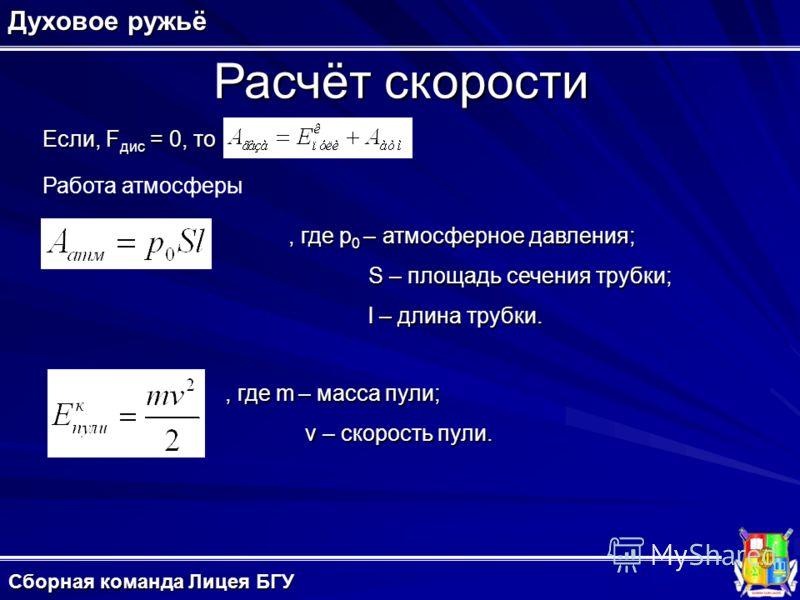 Расчёт скорости Духовое ружьё Сборная команда Лицея БГУ Если, F дис = 0, то Работа атмосферы, где p 0 – атмосферное давления; S – площадь сечения трубки; l – длина трубки., где m – масса пули; v – скорость пули.