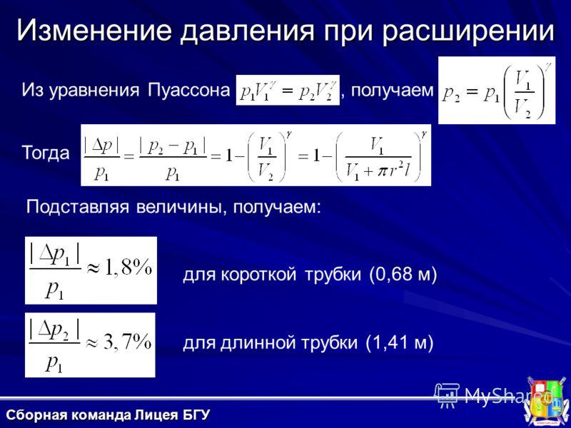 Изменение давления при расширении Сборная команда Лицея БГУ Подставляя величины, получаем: Тогда для короткой трубки (0,68 м) для длинной трубки (1,41 м) Из уравнения Пуассона, получаем