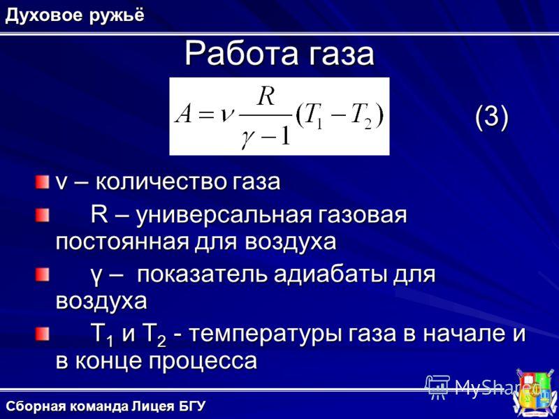 Работа газа ν – количество газа R – универсальная газовая постоянная для воздуха γ – показатель адиабаты для воздуха T 1 и T 2 - температуры газа в начале и в конце процесса Духовое ружьё (3) Сборная команда Лицея БГУ