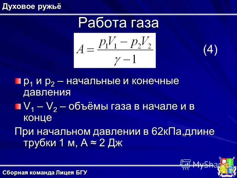 Работа газа p 1 и p 2 – начальные и конечные давления V 1 – V 2 – объёмы газа в начале и в конце При начальном давлении в 62кПа,длине трубки 1 м, A 2 Дж Духовое ружьё (4) Сборная команда Лицея БГУ