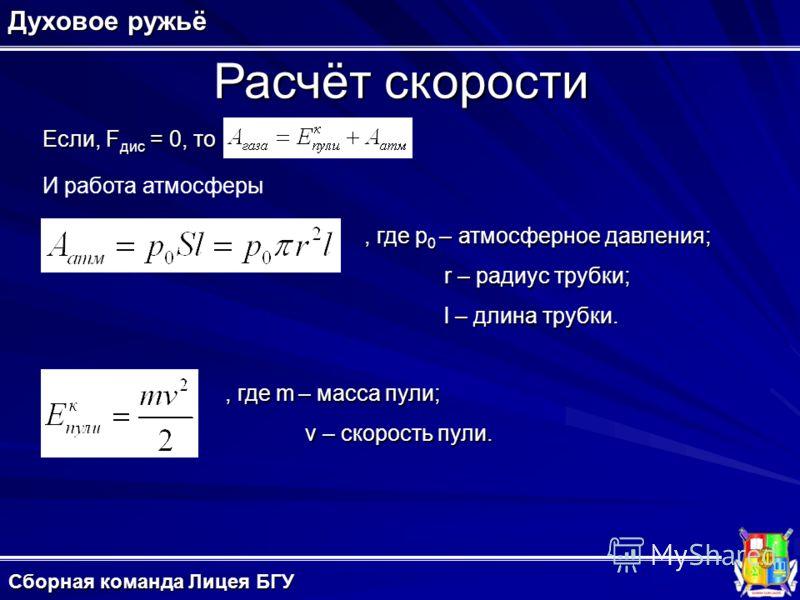 Расчёт скорости Духовое ружьё Сборная команда Лицея БГУ Если, F дис = 0, то И работа атмосферы, где p 0 – атмосферное давления; r – радиус трубки; l – длина трубки., где m – масса пули; v – скорость пули.